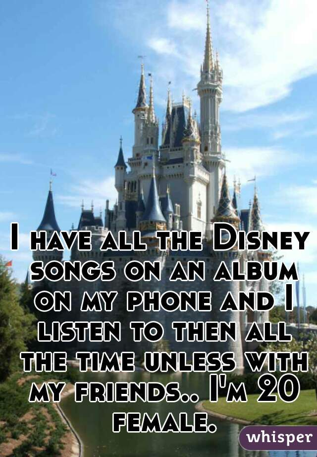 I have all the Disney songs on an album on my phone and I listen to then all the time unless with my friends.. I'm 20 female.