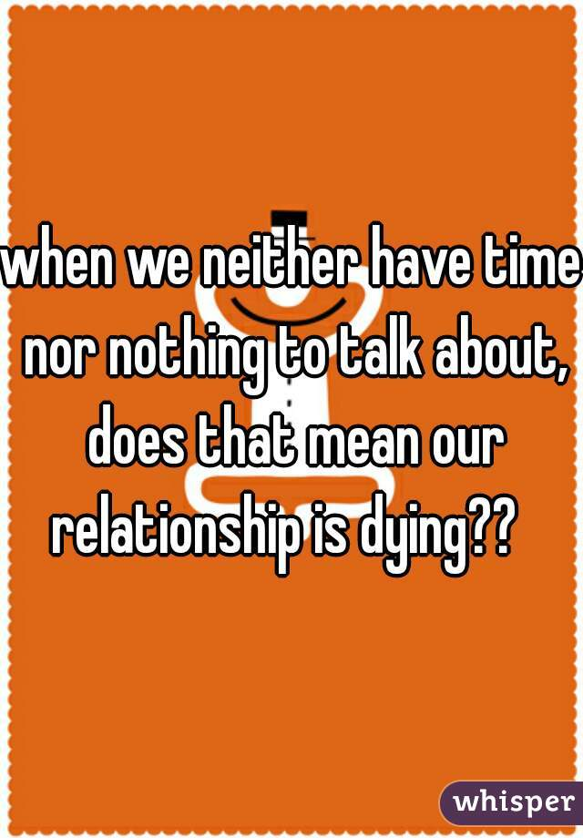 when we neither have time nor nothing to talk about, does that mean our relationship is dying??