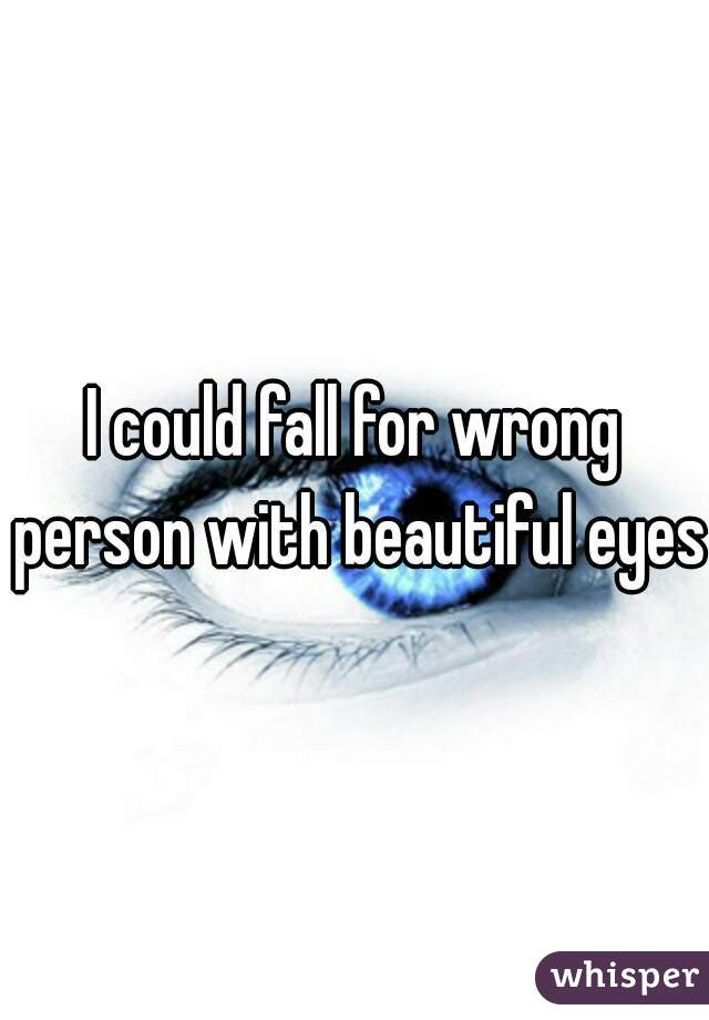 I could fall for wrong person with beautiful eyes