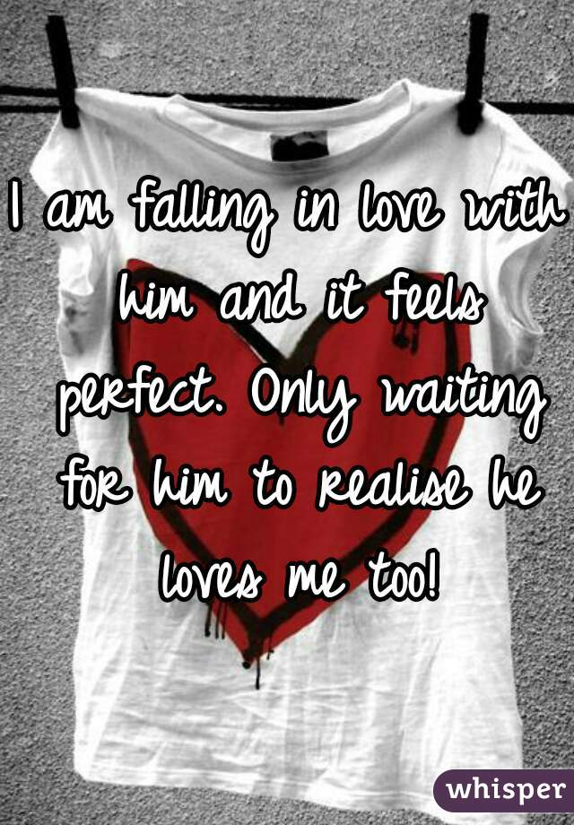 I am falling in love with him and it feels perfect. Only waiting for him to realise he loves me too!