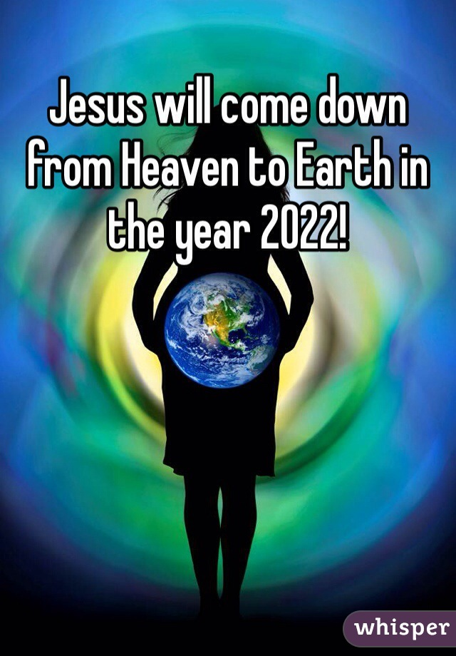 Jesus will come down from Heaven to Earth in the year 2022!