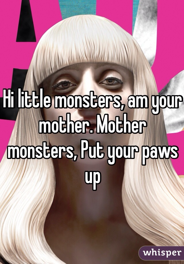 Hi little monsters, am your mother. Mother monsters, Put your paws up