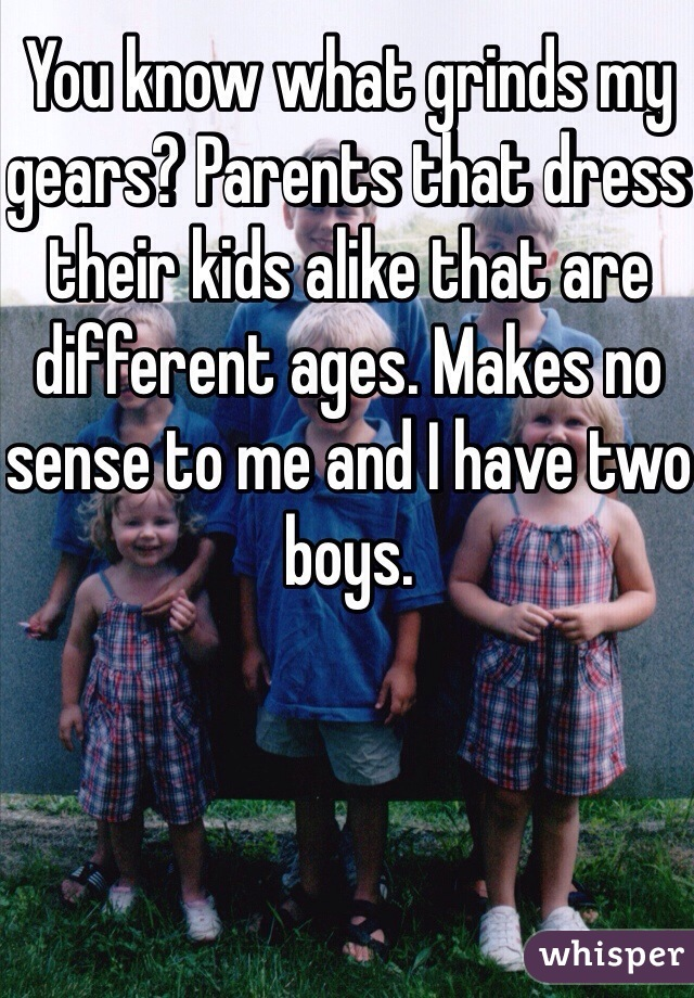 You know what grinds my gears? Parents that dress their kids alike that are different ages. Makes no sense to me and I have two boys.