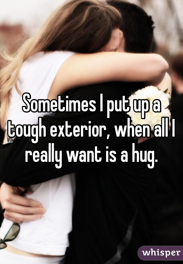 Sometimes I put up a tough exterior, when all I really want is a hug.