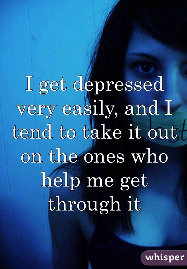 I get depressed very easily, and I tend to take it out on the ones who help me get through it