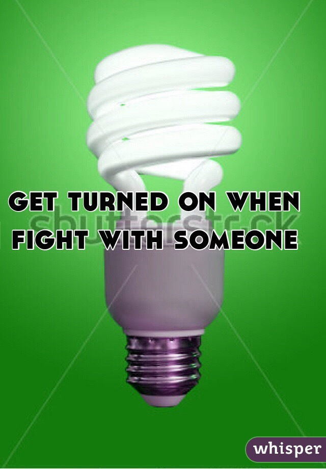 I get turned on when I fight with someone