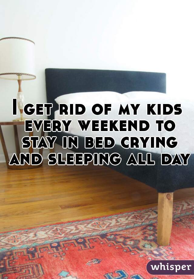 I get rid of my kids every weekend to stay in bed crying and sleeping all day!