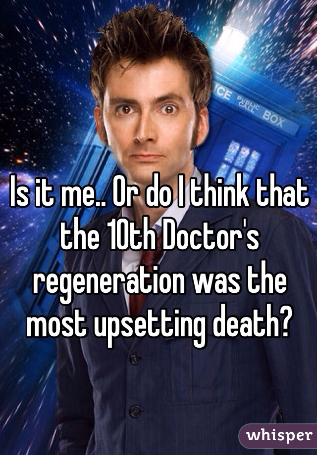 Is it me.. Or do I think that the 10th Doctor's regeneration was the most upsetting death?