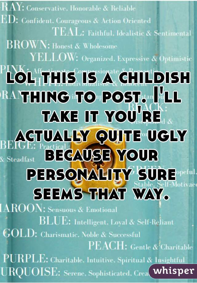lol this is a childish thing to post. I'll take it you're actually quite ugly because your personality sure seems that way.