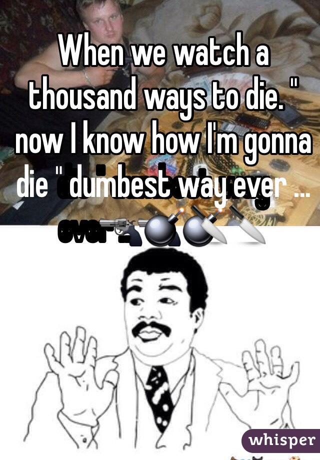 """When we watch a thousand ways to die. """" now I know how I'm gonna die """" dumbest way ever ...🔫💣🔪"""