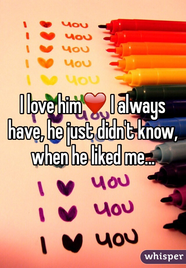 I love him❤️ I always have, he just didn't know, when he liked me...