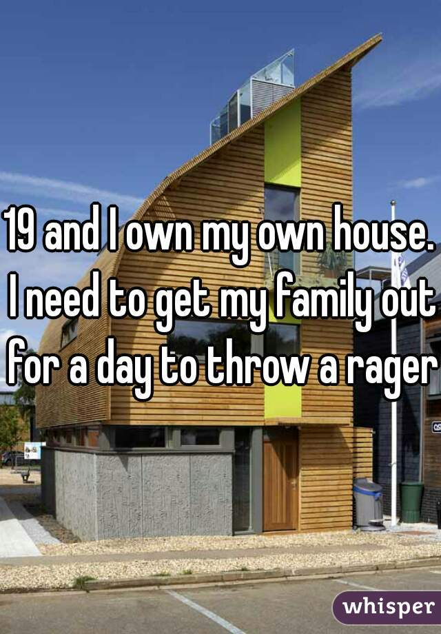 19 and I own my own house. I need to get my family out for a day to throw a rager.