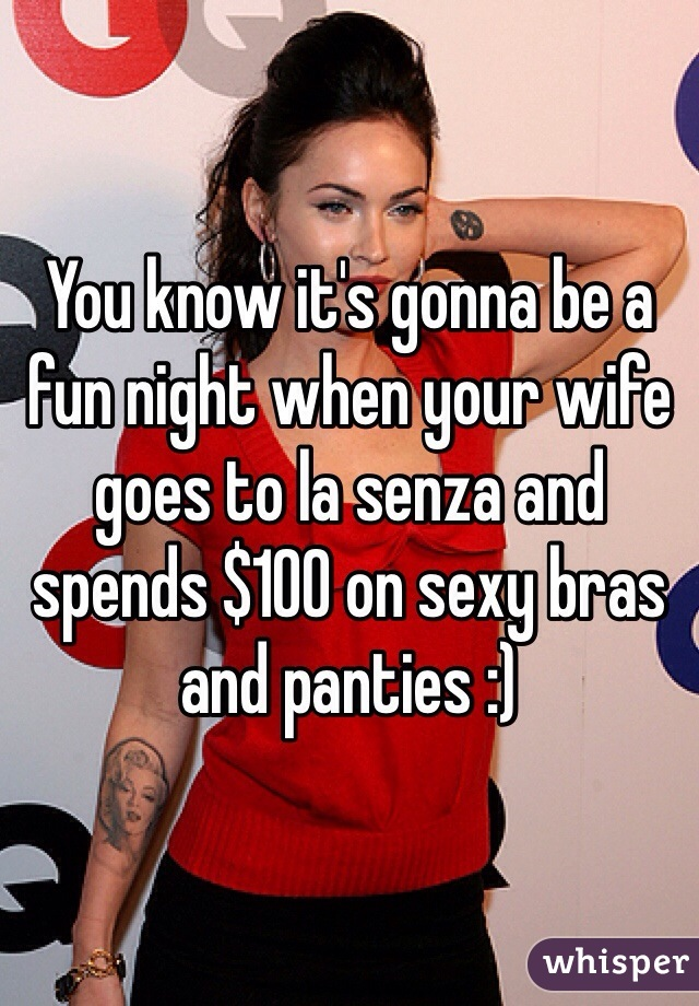 You know it's gonna be a fun night when your wife goes to la senza and spends $100 on sexy bras and panties :)