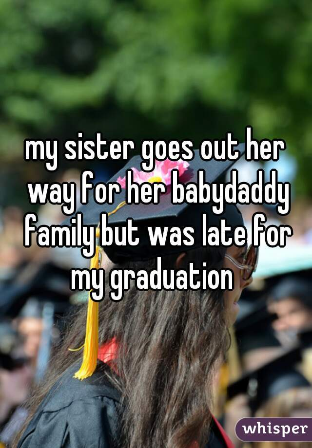 my sister goes out her way for her babydaddy family but was late for my graduation