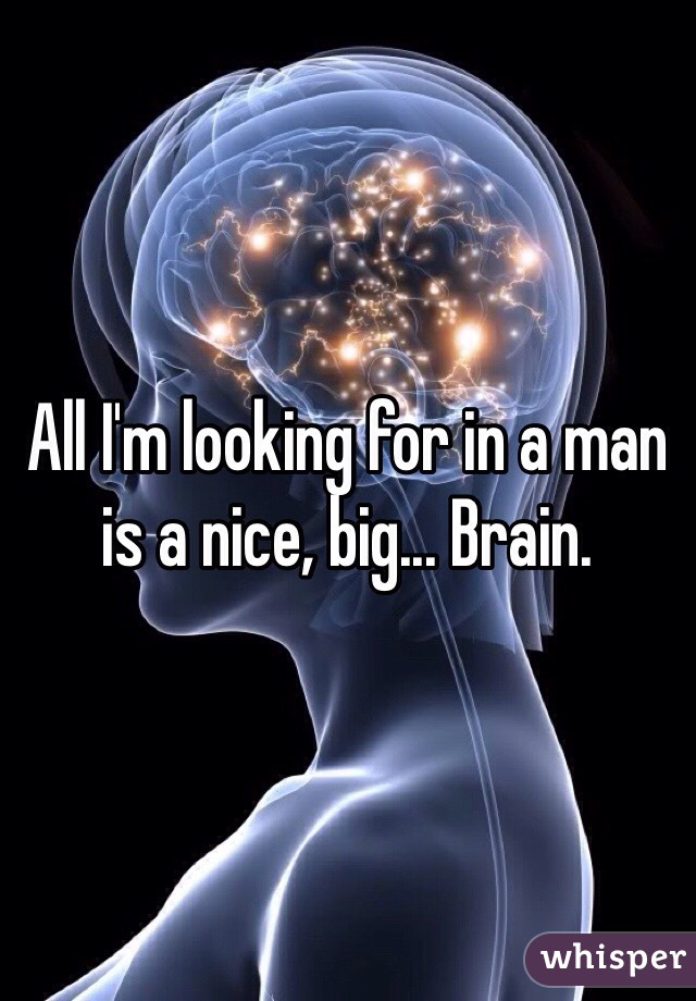 All I'm looking for in a man is a nice, big... Brain.