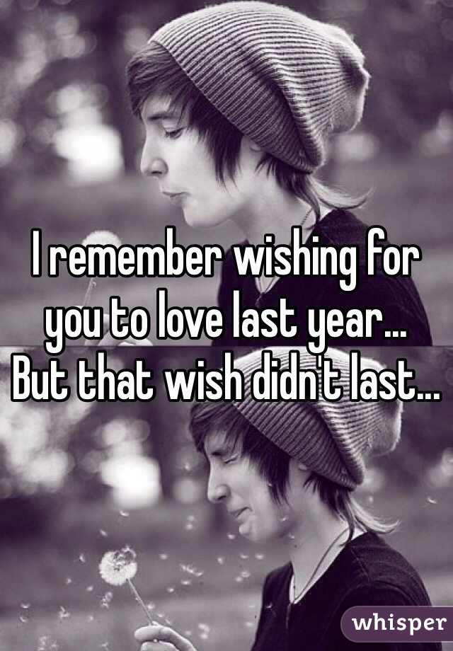 I remember wishing for you to love last year...  But that wish didn't last...