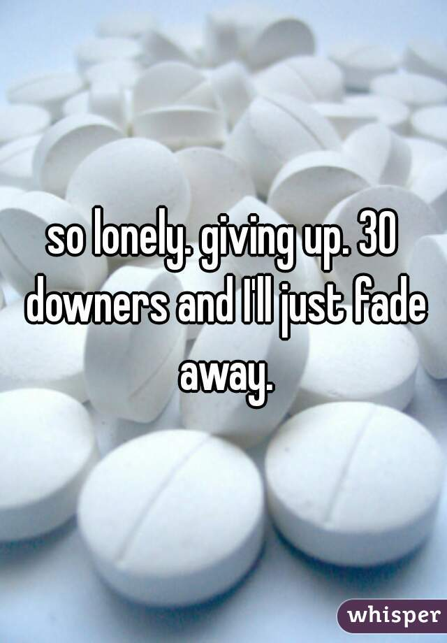 so lonely. giving up. 30 downers and I'll just fade away.