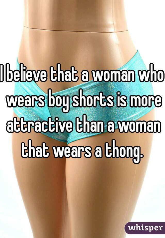 I believe that a woman who wears boy shorts is more attractive than a woman that wears a thong.