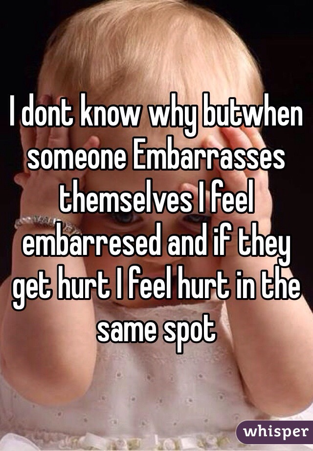 I dont know why butwhen someone Embarrasses themselves I feel embarresed and if they get hurt I feel hurt in the same spot