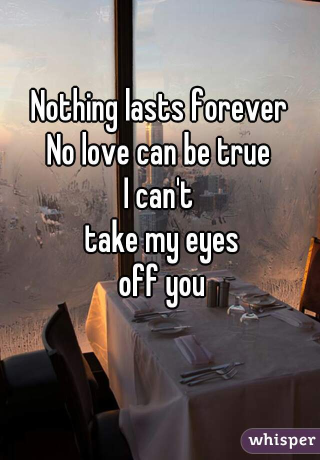 Nothing lasts forever No love can be true   I can't  take my eyes  off you