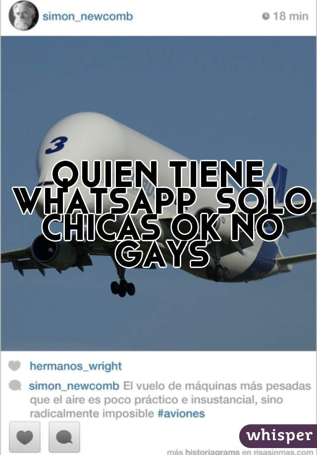 QUIEN TIENE WHATSAPP  SOLO CHICAS OK NO GAYS