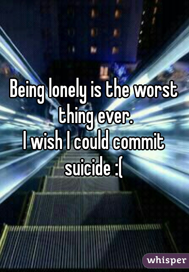 Being lonely is the worst thing ever. I wish I could commit suicide :(