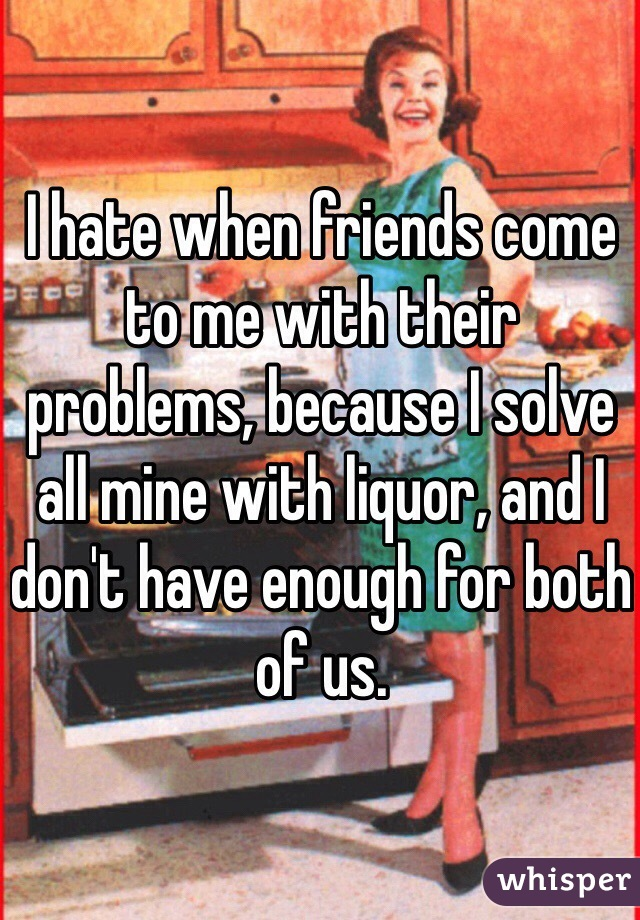I hate when friends come to me with their problems, because I solve all mine with liquor, and I don't have enough for both of us.