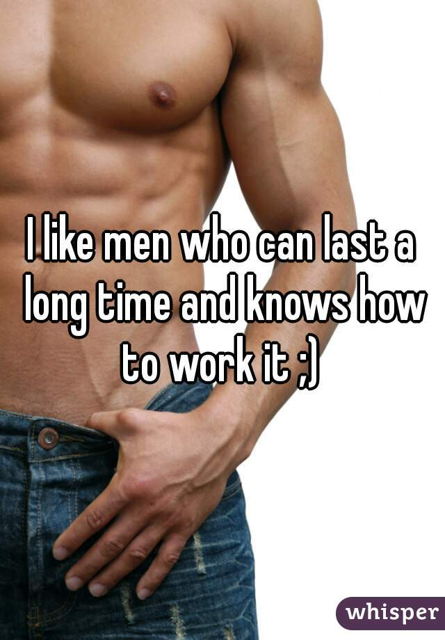 I like men who can last a long time and knows how to work it ;)