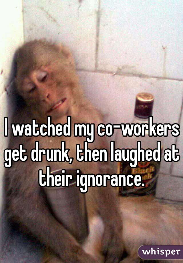 I watched my co-workers get drunk, then laughed at their ignorance.