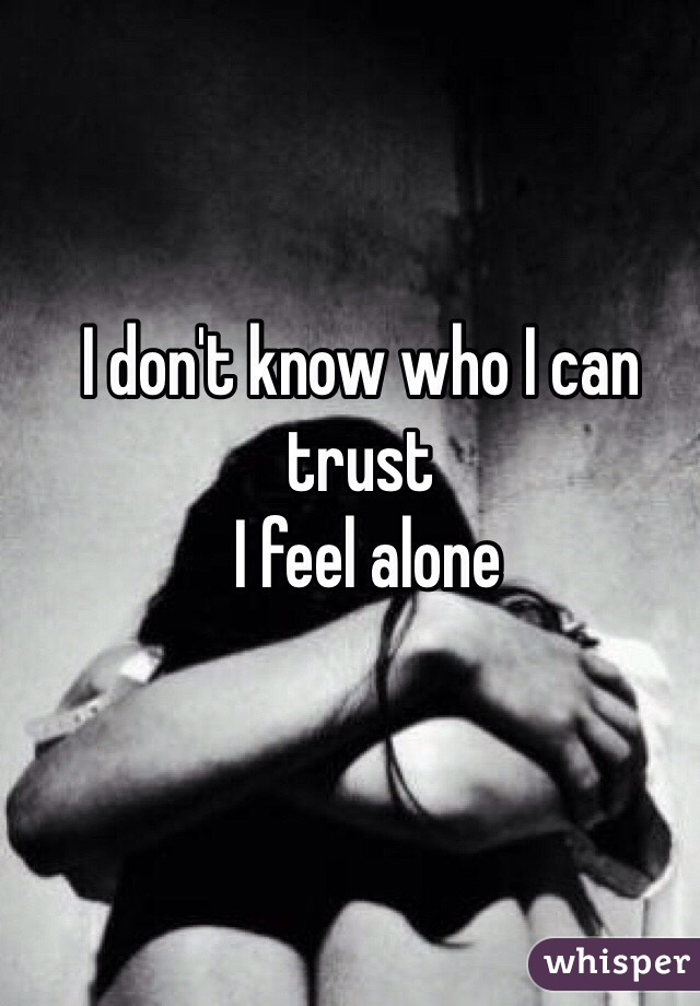 I don't know who I can trust  I feel alone