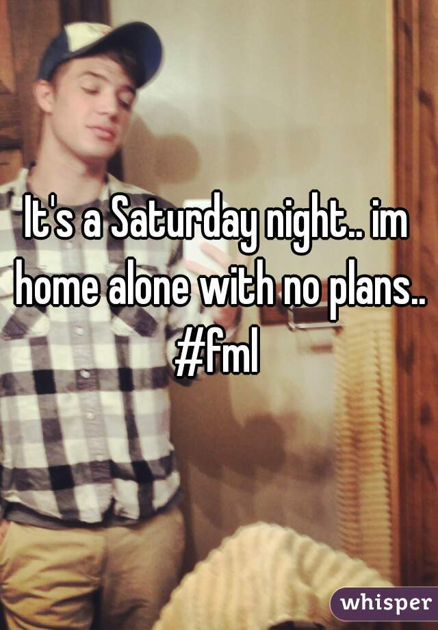 It's a Saturday night.. im home alone with no plans.. #fml