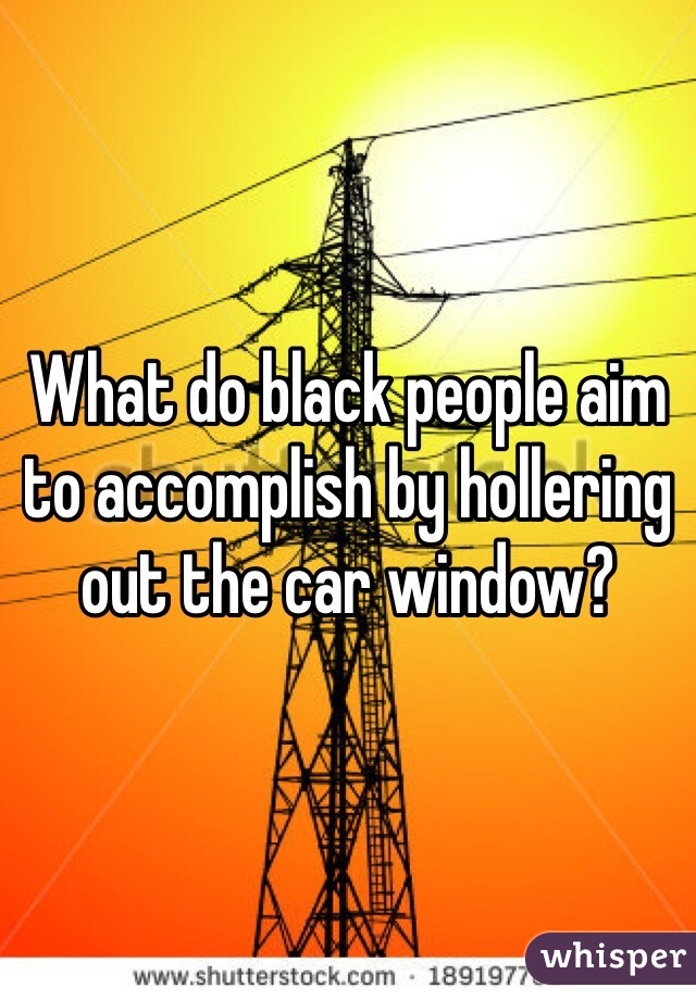 What do black people aim to accomplish by hollering out the car window?