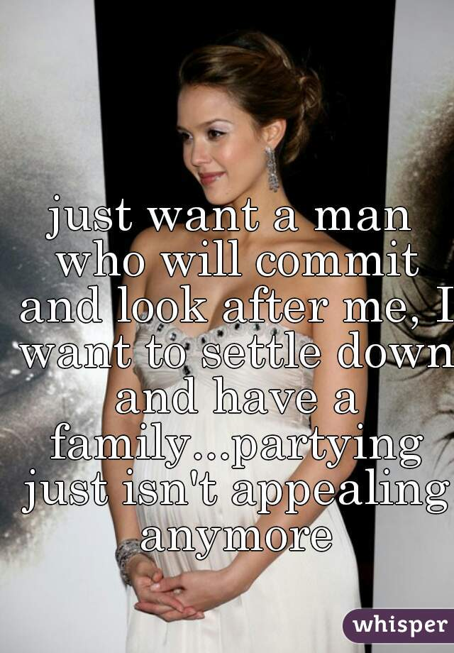just want a man who will commit and look after me, I want to settle down and have a family...partying just isn't appealing anymore
