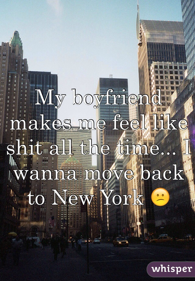 My boyfriend makes me feel like shit all the time... I wanna move back to New York 😕