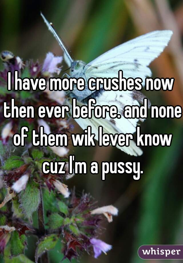 I have more crushes now then ever before. and none of them wik lever know cuz I'm a pussy.