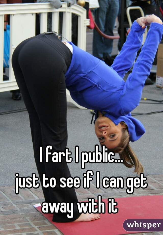 I fart I public...   just to see if I can get away with it
