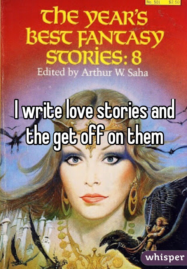 I write love stories and the get off on them