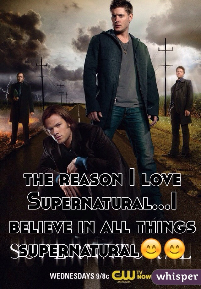 the reason I love Supernatural...I believe in all things supernatural😊😊