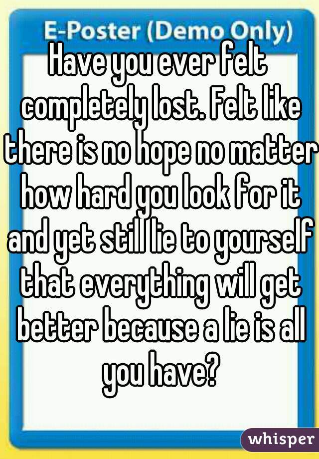 Have you ever felt completely lost. Felt like there is no hope no matter how hard you look for it and yet still lie to yourself that everything will get better because a lie is all you have?