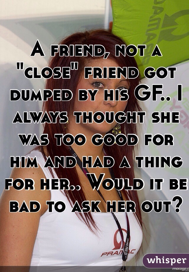 """A friend, not a """"close"""" friend got dumped by his GF.. I always thought she was too good for him and had a thing for her.. Would it be bad to ask her out?"""