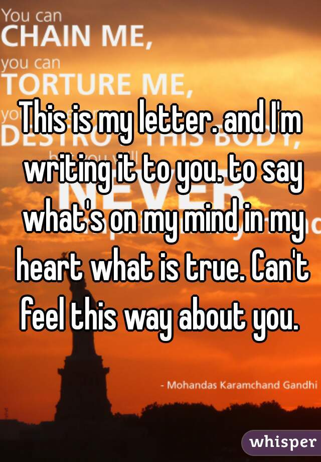 This is my letter. and I'm writing it to you. to say what's on my mind in my heart what is true. Can't feel this way about you.