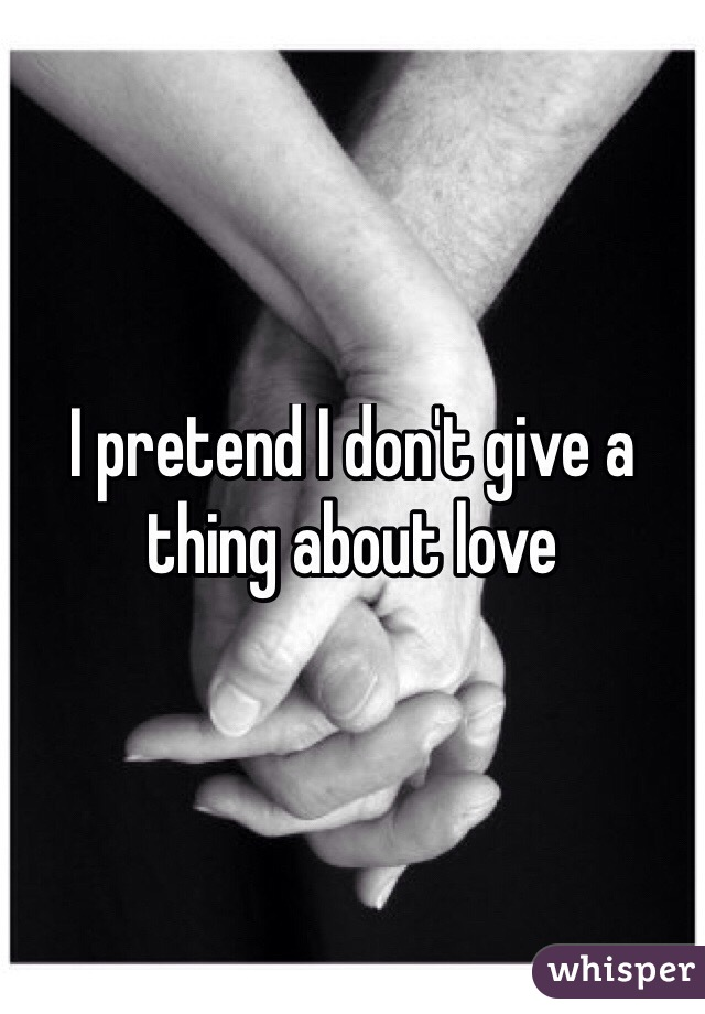 I pretend I don't give a thing about love