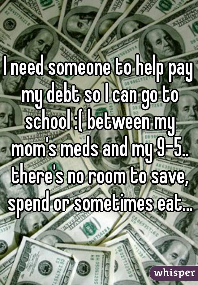 I need someone to help pay my debt so I can go to school :( between my mom's meds and my 9-5.. there's no room to save, spend or sometimes eat...