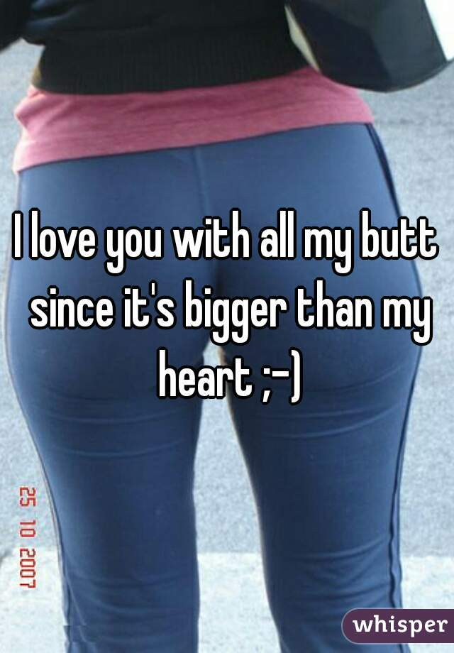 I love you with all my butt since it's bigger than my heart ;-)