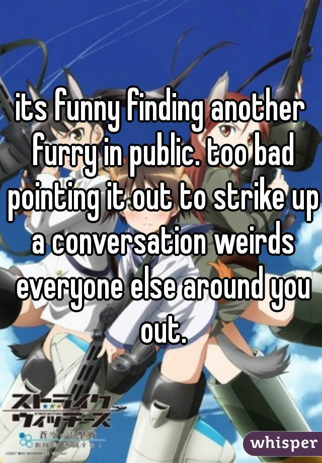 its funny finding another furry in public. too bad pointing it out to strike up a conversation weirds everyone else around you out.