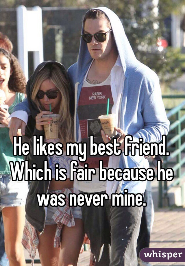 He likes my best friend. Which is fair because he was never mine.