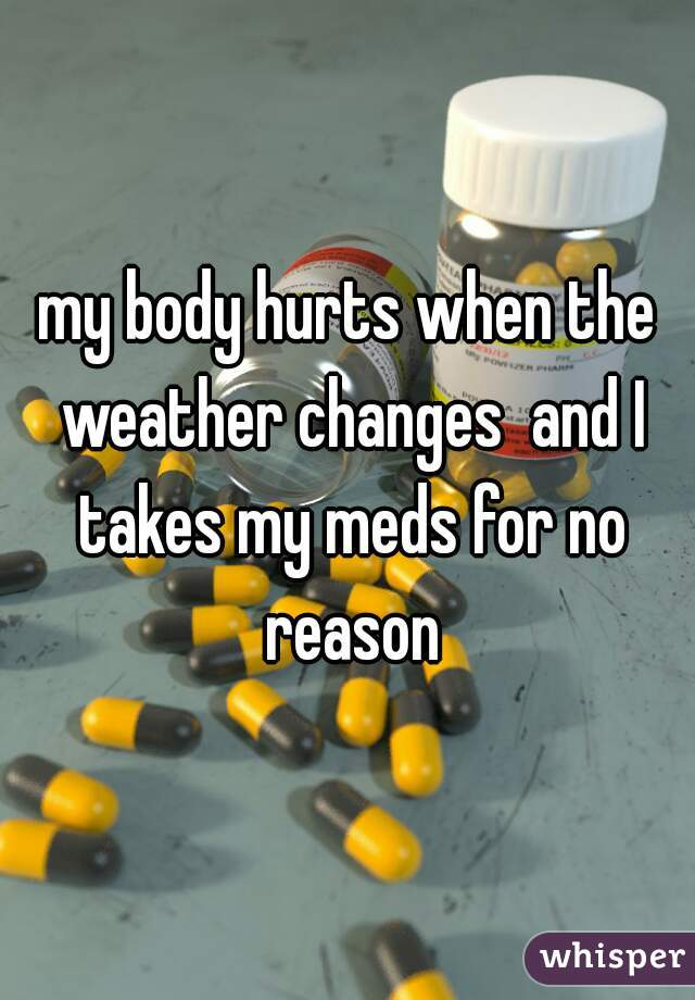 my body hurts when the weather changes  and I takes my meds for no reason