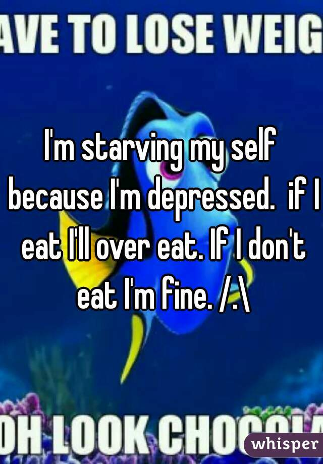 I'm starving my self because I'm depressed.  if I eat I'll over eat. If I don't eat I'm fine. /.\