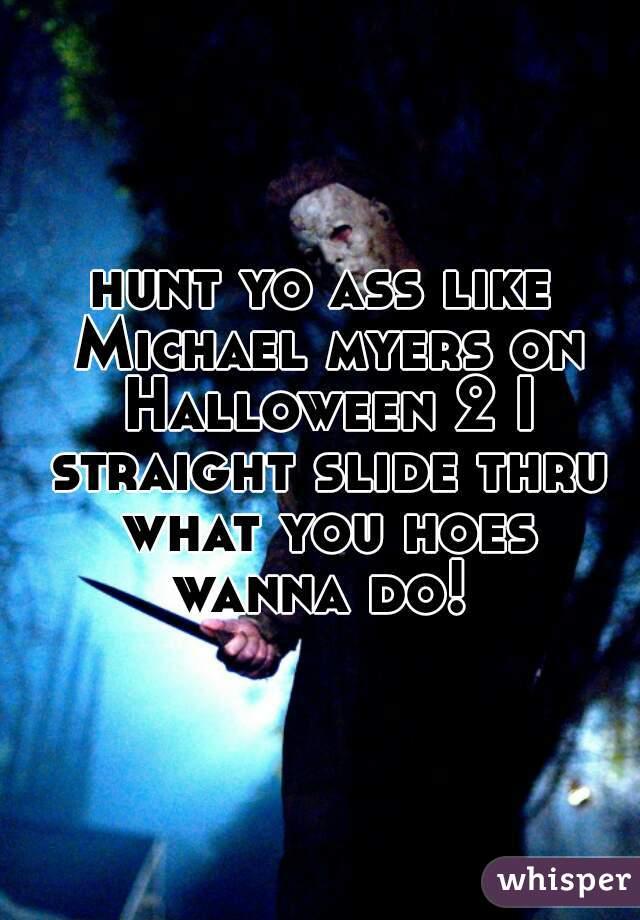 hunt yo ass like Michael myers on Halloween 2 I straight slide thru what you hoes wanna do!