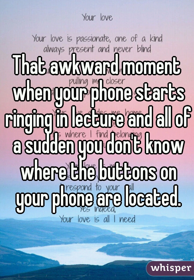 That awkward moment when your phone starts ringing in lecture and all of a sudden you don't know where the buttons on your phone are located.